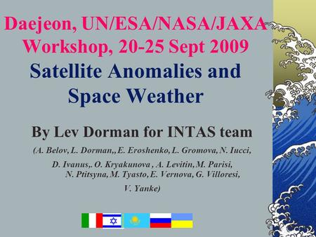 Japan, ICRC 2003 Daejeon, UN/ESA/NASA/JAXA Workshop, 20-25 Sept 2009 Satellite Anomalies and Space Weather By Lev Dorman for INTAS team (A. Belov, L. Dorman,,