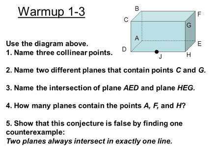Warmup 1-3 Use the diagram above. 1. Name three collinear points. 2. Name two different planes that contain points C and G. 3. Name the intersection of.