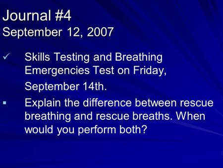 Journal #4 September 12, 2007 Skills Testing and Breathing Emergencies Test on Friday, September 14th.   Explain the difference between rescue breathing.