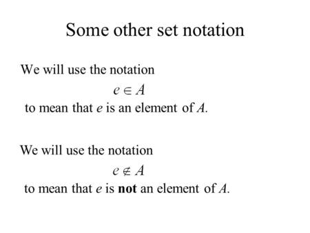 Some other set notation We will use the notation to mean that e is an element of A. We will use the notation to mean that e is not an element of A.