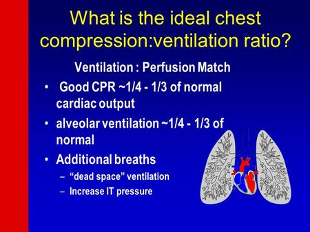 What is the ideal chest compression:ventilation ratio? Ventilation : Perfusion Match Good CPR ~1/4 - 1/3 of normal cardiac output alveolar ventilation.
