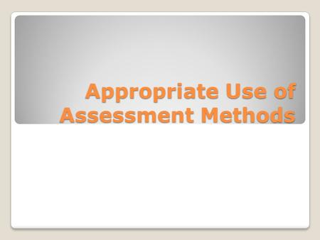 "Appropriate Use of Assessment Methods. Assessment Methods Utilized for ""assessment for learning"" ◦For promoting learning Applied for ""assessment of learning"""