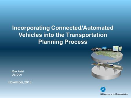 Incorporating Connected/Automated Vehicles into the Transportation Planning Process November, 2015 Max Azizi US DOT.