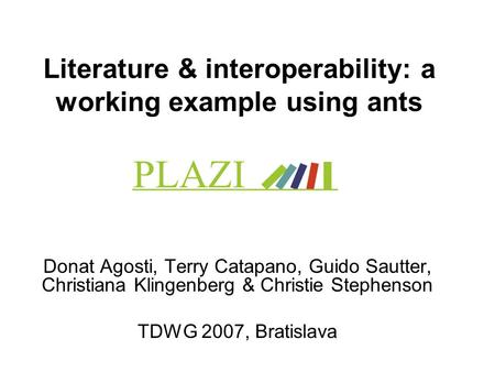 Literature & interoperability: a working example using ants Donat Agosti, Terry Catapano, Guido Sautter, Christiana Klingenberg & Christie Stephenson TDWG.
