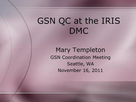 GSN QC at the IRIS DMC Mary Templeton GSN Coordination Meeting Seattle, WA November 16, 2011.