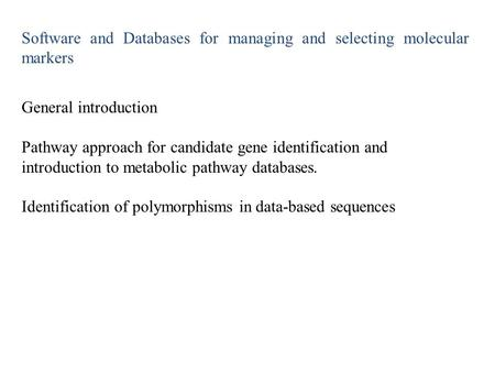 Software and Databases for managing and selecting molecular markers General introduction Pathway approach for candidate gene identification and introduction.