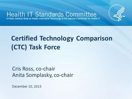 Certified Technology Comparison (CTC) Task Force Cris Ross, co-chair Anita Somplasky, co-chair December 10, 2015.