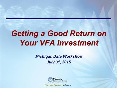 Getting a Good Return on Your VFA Investment Michigan Data Workshop July 31, 2015.