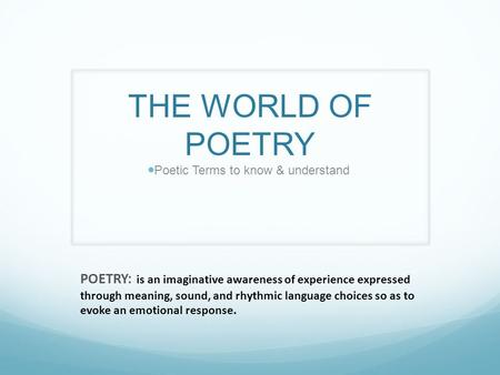 THE WORLD OF POETRY Poetic Terms to know & understand POETRY: is an imaginative awareness of experience expressed through meaning, sound, and rhythmic.