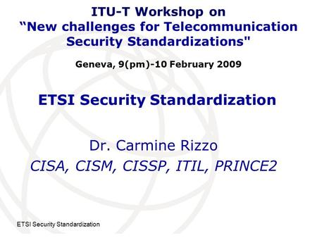 "International <strong>Telecommunication</strong> Union ETSI Security Standardization Dr. Carmine Rizzo CISA, CISM, CISSP, ITIL, PRINCE2 ITU-T Workshop on ""New challenges."