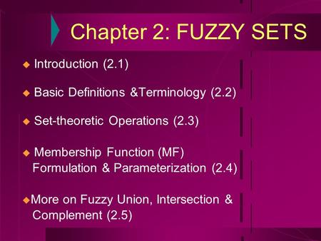 Chapter 2: FUZZY SETS  Introduction (2.1)  Basic Definitions &Terminology (2.2)  Set-theoretic Operations (2.3)  Membership Function (MF) Formulation.