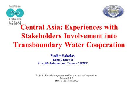 Central Asia: Experiences with Stakeholders Involvement into Transboundary Water Cooperation Vadim Sokolov Deputy Director Scientific-Information Center.