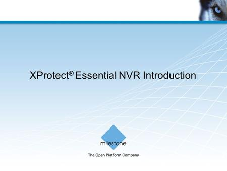 XProtect ® Essential NVR Introduction. Milestone Systems Confidential Protecting your investment has never been easier The XProtect Essential NVR is a.