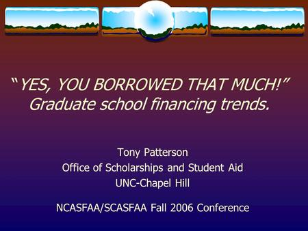 """YES, YOU BORROWED THAT MUCH!"" Graduate school financing trends. Tony Patterson Office of Scholarships and Student Aid UNC-Chapel Hill NCASFAA/SCASFAA."