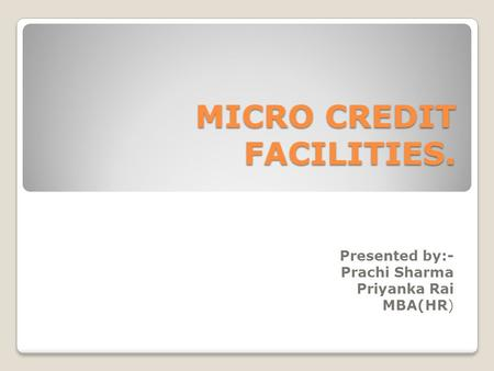 MICRO CREDIT FACILITIES. Presented by:- Prachi Sharma Priyanka Rai MBA(HR)