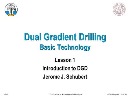 Confidential to Subsea Mudlift Drilling JIP11/6/00DGD Template 1 of 64 Dual Gradient Drilling Basic Technology Lesson 1 Introduction to DGD Jerome J. Schubert.