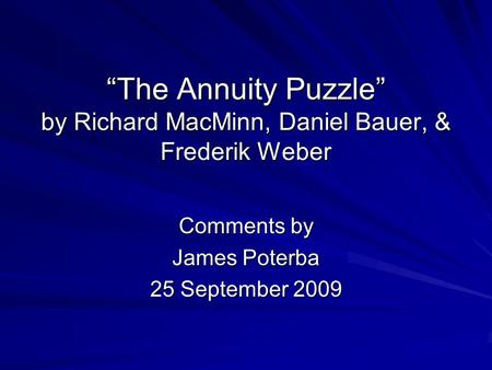 """The Annuity Puzzle"" by Richard MacMinn, Daniel Bauer, & Frederik Weber Comments by James Poterba 25 September 2009."