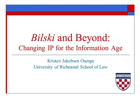 Kristen Jakobsen Osenga University of Richmond School of Law Bilski and Beyond: Changing IP for the Information Age.