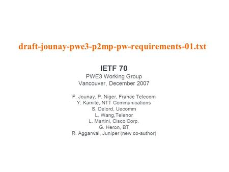 Draft-jounay-pwe3-p2mp-pw-requirements-01.txt IETF 70 PWE3 Working Group Vancouver, December 2007 F. Jounay, P. Niger, France Telecom Y. Kamite, NTT Communications.