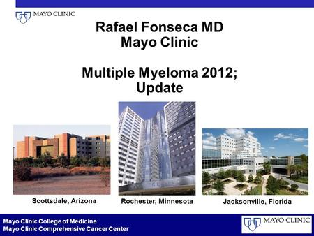 Rafael Fonseca MD Mayo Clinic Multiple Myeloma <strong>2012</strong>; Update Scottsdale, Arizona Rochester, Minnesota Jacksonville, Florida Mayo Clinic College of Medicine.