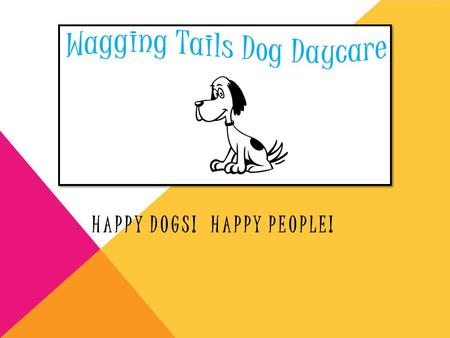 HAPPY DOGS! HAPPY PEOPLE!. WHY COME TO WAGGING TAILS? Imagine being left at home all day It's convenient You're dog will have tons of fun Can go on walks.