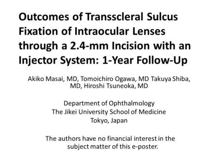 Outcomes of Transscleral Sulcus Fixation of Intraocular Lenses through a 2.4-mm Incision with an Injector System: 1-Year Follow-Up Akiko Masai, MD, Tomoichiro.