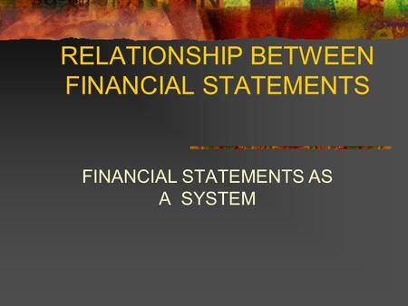 RELATIONSHIP BETWEEN FINANCIAL STATEMENTS FINANCIAL STATEMENTS AS A SYSTEM.