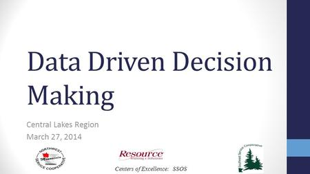 Centers of Excellence: SSOS Data Driven Decision Making Central Lakes Region March 27, 2014.