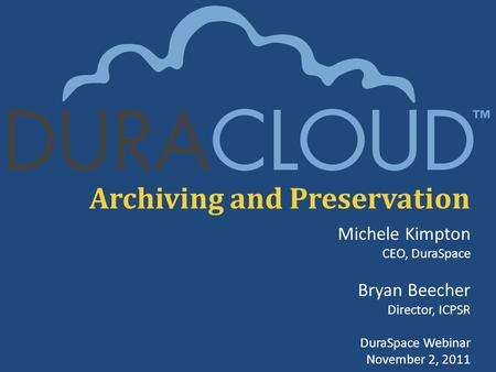 Archiving and Preservation Michele Kimpton CEO, DuraSpace Bryan Beecher Director, ICPSR DuraSpace Webinar November 2, 2011.