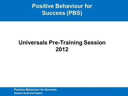 Positive Behaviour for Success (PBS) Universals Pre-Training Session 2012 Positive Behaviour for Success Illawarra South East Region.
