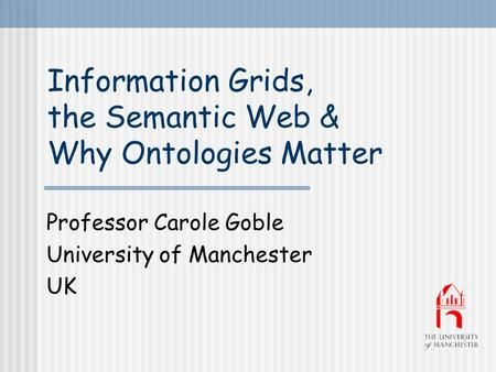 Information Grids, the Semantic Web & Why Ontologies Matter Professor Carole Goble University of Manchester UK.