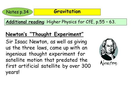 "Gravitation Additional reading: Higher Physics for CfE, p.55 – 63. Notes p.34 Newton's ""Thought Experiment"" Sir Isaac Newton, as well as giving us the."