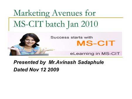 Marketing Avenues for MS-CIT batch Jan 2010 Presented by Mr.Avinash Sadaphule Dated Nov 12 2009.