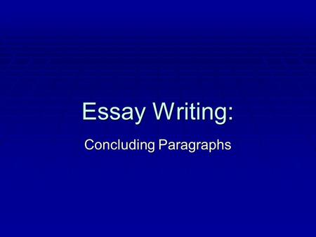 Essay Writing: Concluding Paragraphs. What is a Conclusion?  The last paragraph of an essay  Gives a finished feeling to the whole essay  Is ALL commentary;