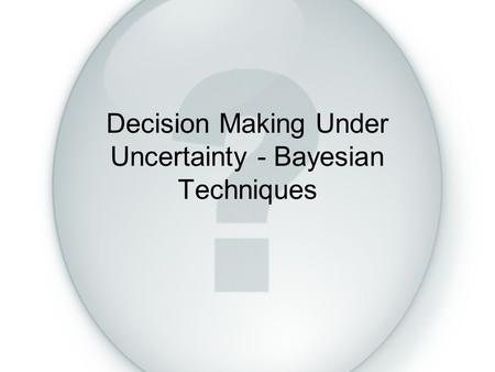 Decision Making Under Uncertainty - Bayesian Techniques.