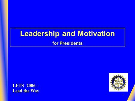 1 Leadership and Motivation for Presidents LETS 2006 – Lead the Way.