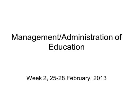 Management/Administration of Education Week 2, 25-28 February, 2013.
