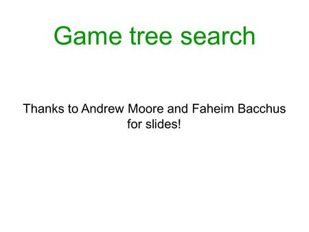 Game tree search Thanks to Andrew Moore and Faheim Bacchus for slides!