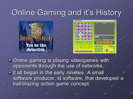 Online Gaming and it's History Online gaming is playing videogames with opponents through the use of networks. It all began in the early nineties. A small.