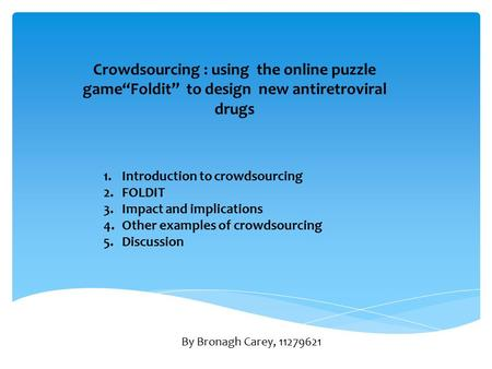 "Crowdsourcing : using the online puzzle game""Foldit"" to design new antiretroviral drugs 1.Introduction to crowdsourcing 2.FOLDIT 3.Impact and implications."