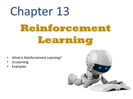 Reinforcement Learning Chapter 13 What is Reinforcement Learning? Q-Learning Examples 1.