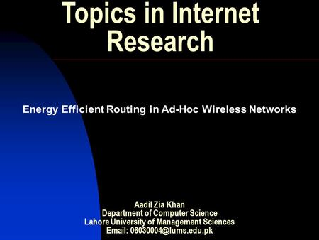 Topics in Internet Research Energy Efficient Routing in Ad-Hoc Wireless Networks Aadil Zia Khan Department of Computer Science Lahore University of Management.