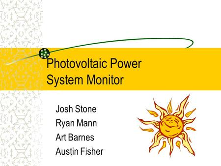 Photovoltaic Power System Monitor Josh Stone Ryan Mann Art Barnes Austin Fisher.