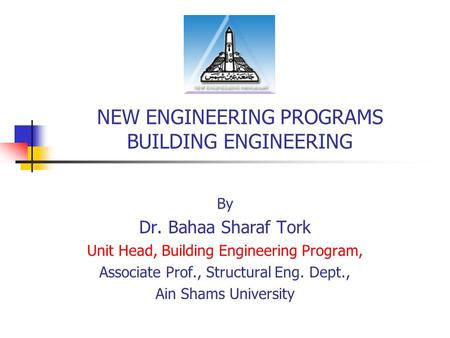 NEW ENGINEERING PROGRAMS BUILDING ENGINEERING By Dr. Bahaa Sharaf Tork Unit Head, Building Engineering Program, Associate Prof., Structural Eng. Dept.,