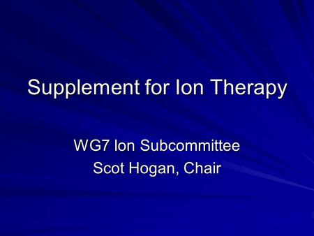 Supplement for Ion Therapy WG7 Ion Subcommittee Scot Hogan, Chair.