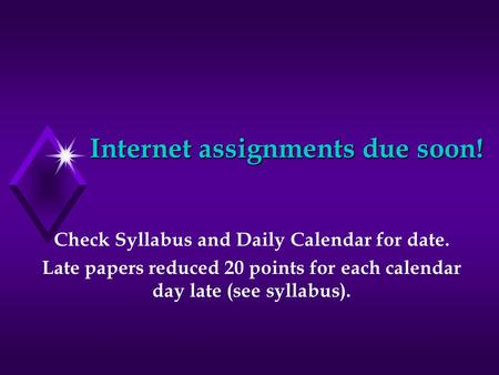 Internet assignments due soon! Check Syllabus and Daily Calendar for date. Late papers reduced 20 points for each calendar day late (see syllabus).
