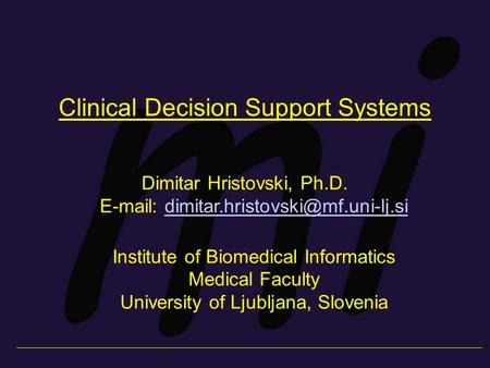 Clinical Decision Support Systems Dimitar Hristovski, Ph.D.   Institute of Biomedical.