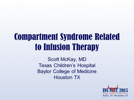 Compartment Syndrome Related to Infusion Therapy Scott McKay, MD Texas Children's Hospital Baylor College of Medicine Houston TX.