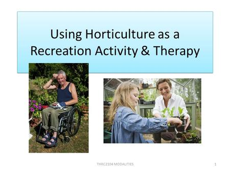 Using Horticulture as a Recreation Activity & Therapy THRC2104 MODALITIES1.