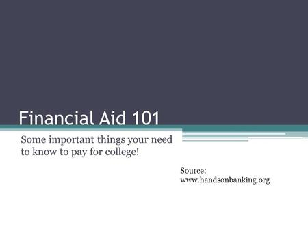 Financial Aid 101 Some important things your need to know to pay for college! Source: www.handsonbanking.org.